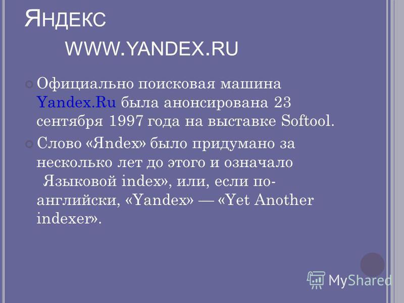 Я НДЕКС WWW. YANDEX. RU Официально поисковая машина Yandex.Ru была анонсирована 23 сентября 1997 года на выставке Softool. Слово «Яndex» было придумано за несколько лет до этого и означало «Языковой index», или, если по- английски, «Yandex» «Yet Anot