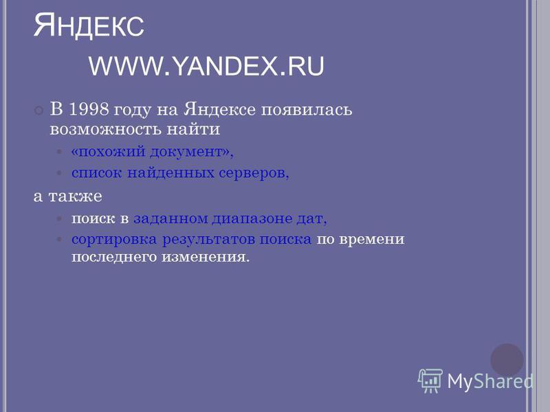 Я НДЕКС WWW. YANDEX. RU В 1998 году на Яндексе появилась возможность найти «похожий документ», список найденных серверов, а также поиск в заданном диапазоне дат, сортировка результатов поиска по времени последнего изменения.