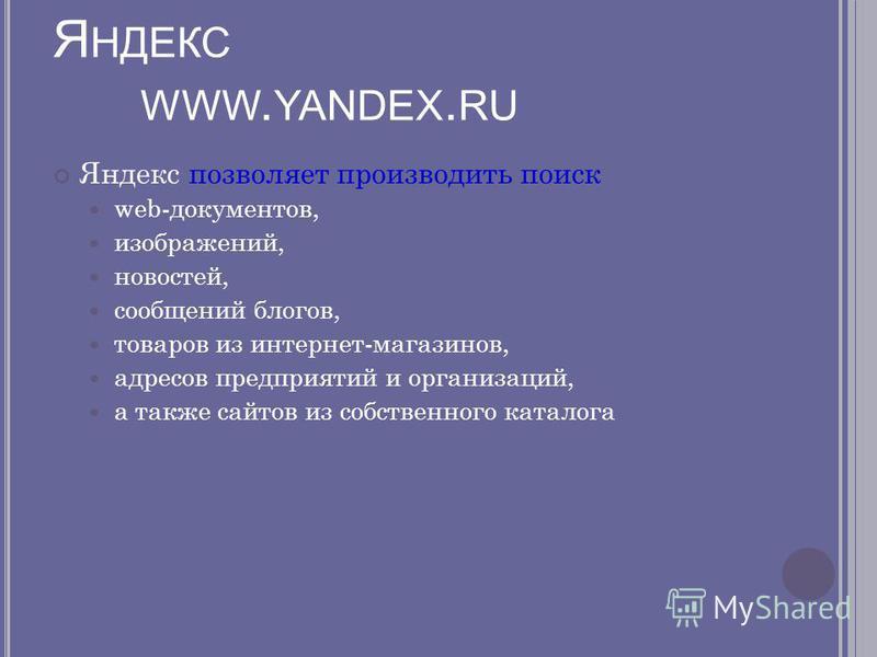Я НДЕКС WWW. YANDEX. RU Яндекс позволяет производить поиск web-документов, изображений, новостей, сообщений блогов, товаров из интернет-магазинов, адресов предприятий и организаций, а также сайтов из собственного каталога