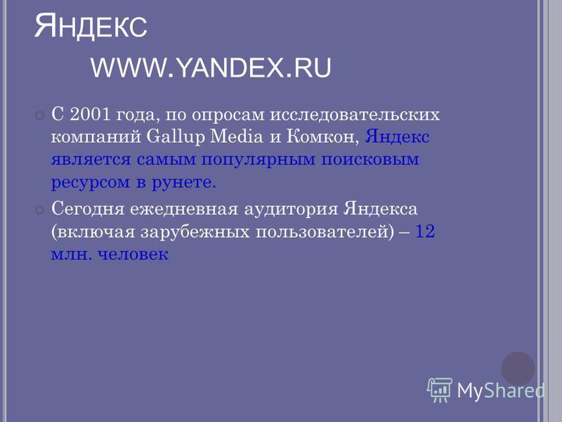Я НДЕКС WWW. YANDEX. RU С 2001 года, по опросам исследовательских компаний Gallup Media и Комкон, Яндекс является самым популярным поисковым ресурсом в рунете. Сегодня ежедневная аудитория Яндекса (включая зарубежных пользователей) – 12 млн. человек
