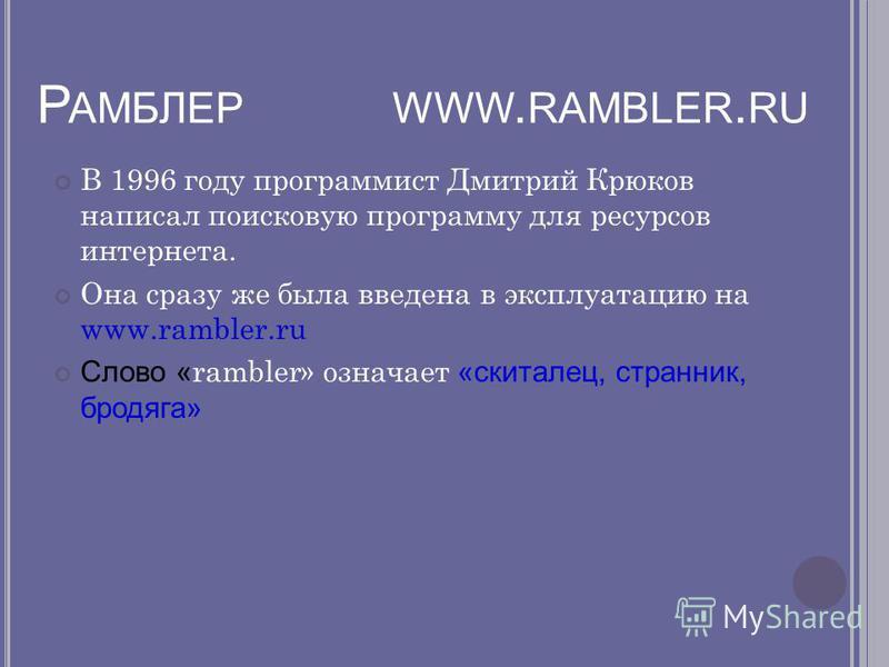 Р АМБЛЕР WWW. RAMBLER. RU В 1996 году программист Дмитрий Крюков написал поисковую программу для ресурсов интернета. Она сразу же была введена в эксплуатацию на www.rambler.ru Слово « rambler» означает «скиталец, странник, бродяга»