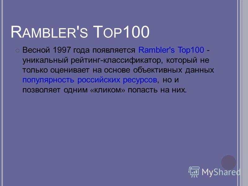 R AMBLER ' S T OP 100 Весной 1997 года появляется Rambler's Top100 - уникальный рейтинг-классификатор, который не только оценивает на основе объективных данных популярность российских ресурсов, но и позволяет одним « кликом » попасть на них.