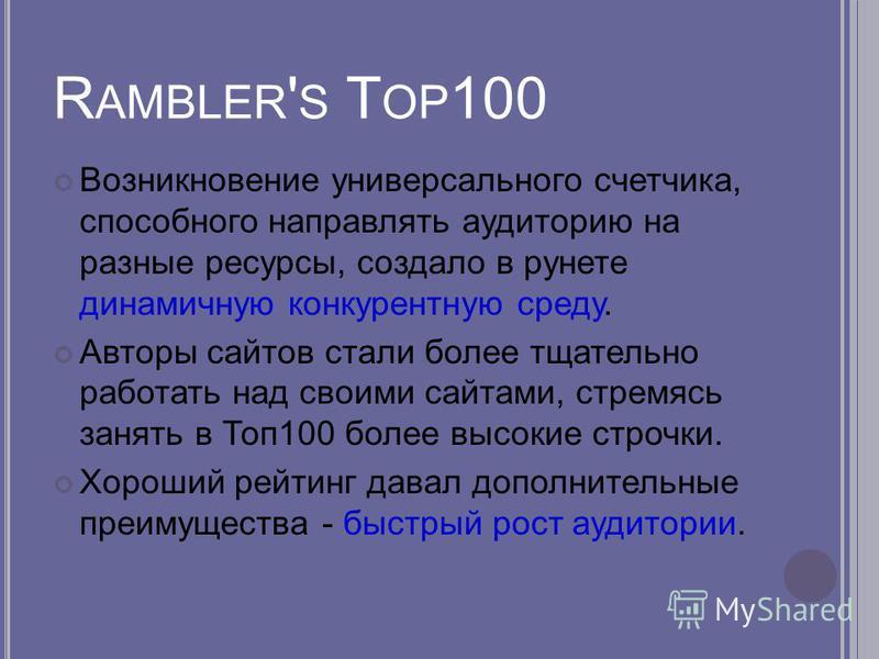 R AMBLER ' S T OP 100 Возникновение универсального счетчика, способного направлять аудиторию на разные ресурсы, создало в рунете динамичную конкурентную среду. Авторы сайтов стали более тщательно работать над своими сайтами, стремясь занять в Топ 100