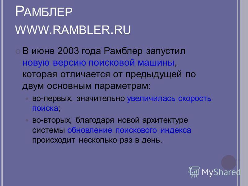 Р АМБЛЕР WWW. RAMBLER. RU В июне 2003 года Рамблер запустил новую версию поисковой машины, которая отличается от предыдущей по двум основным параметрам: во-первых, значительно увеличилась скорость поиска; во-вторых, благодаря новой архитектуре систем