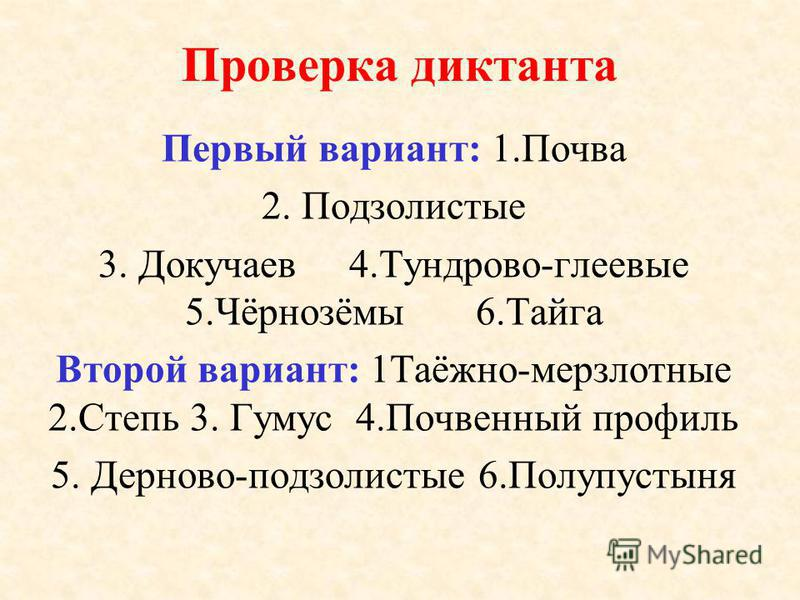 Проверка диктанта Первый вариант: 1. Почва 2. Подзолистые 3. Докучаев 4.Тундрово-глеевые 5.Чёрнозёмы 6. Тайга Второй вариант: 1Таёжно-мерзлотные 2. Степь 3. Гумус 4. Почвенный профиль 5. Дерново-подзолистые 6.Полупустыня