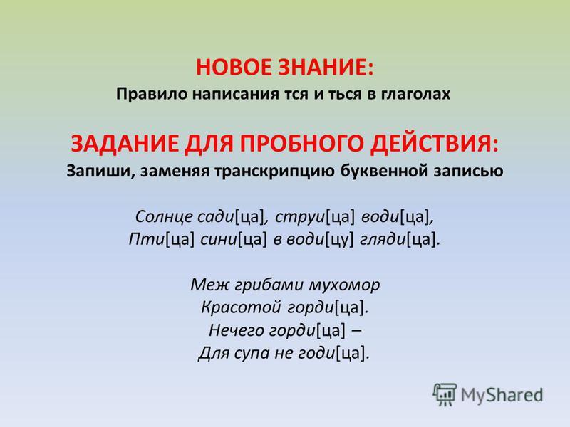 НОВОЕ ЗНАНИЕ: Правило написания тся и ться в глаголах ЗАДАНИЕ ДЛЯ ПРОБНОГО ДЕЙСТВИЯ: Запиши, заменяя транскрипцию буквенной записью Солнце сади[це], струи[це] води[це], Пти[це] сини[це] в води[цу] гляди[це]. Меж грибами мухомор Красотой гарди[це]. Не