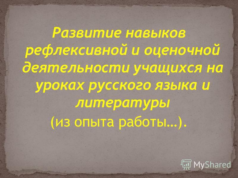 Развитие навыков рефлексивной и оценочной деятельности учащихся на уроках русского языка и литературы (из опыта работы…).
