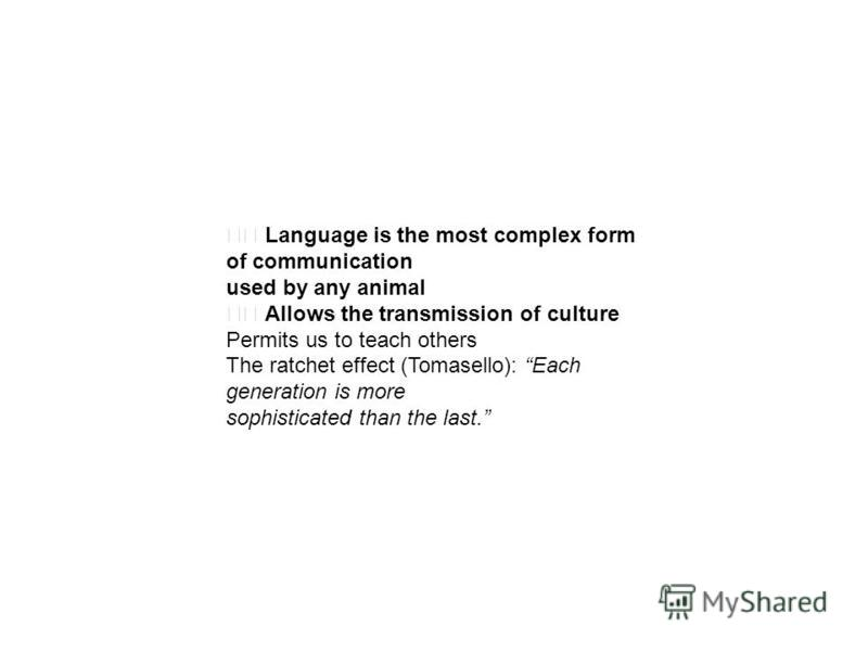 Language is the most complex form of communication used by any animal Allows the transmission of culture Permits us to teach others The ratchet effect (Tomasello): Each generation is more sophisticated than the last.