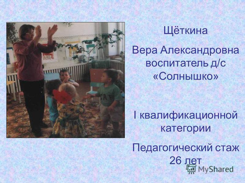 Щёткина Вера Александровна воспитатель д/с «Солнышко» I квалификационной категории Педагогический стаж 26 лет