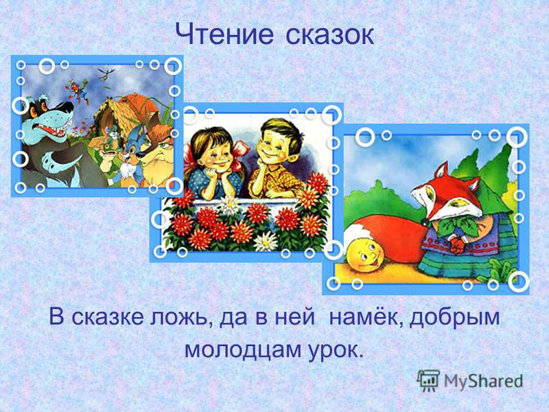Чтение сказок В сказке ложь, да в ней намёк, добрым молодцам урок.