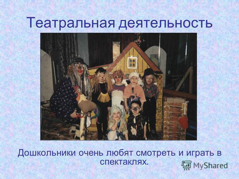 Театральная деятельность Дошкольники очень любят смотреть и играть в спектаклях.