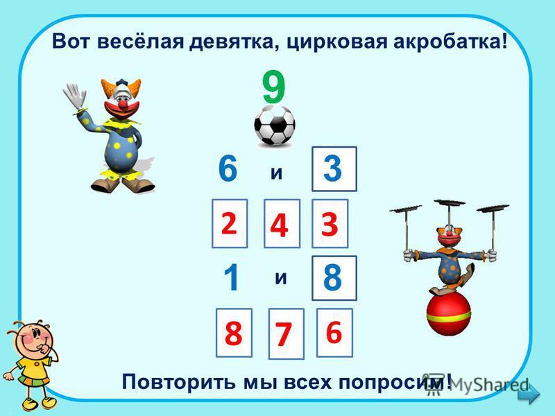 Вот весёлая девятка, цирковая акробатка! 9 6 и 2 4 3 3 1 и 8 8 7 6 Повторить мы всех попросим!