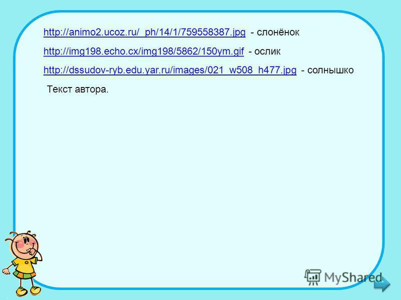 http://animo2.ucoz.ru/_ph/14/1/759558387.jpghttp://animo2.ucoz.ru/_ph/14/1/759558387. jpg - слонёнок http://img198.echo.cx/img198/5862/150ym.gifhttp://img198.echo.cx/img198/5862/150ym.gif - ослик http://dssudov-ryb.edu.yar.ru/images/021_w508_h477.jpg