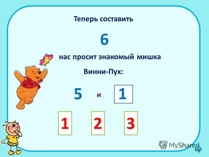 Теперь составить 6 нас просит знакомый мишка Винни-Пух: 5 и 1 123
