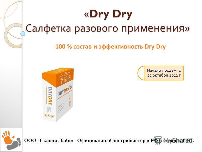 «Dry Dry Салфетка разового применения » ООО «Сканди Лайн» - Официальный дистрибьютор в РФ и странах СНГ. Начало продаж с 22 октября 2012 г 100 % состав и эффективность Dry Dry