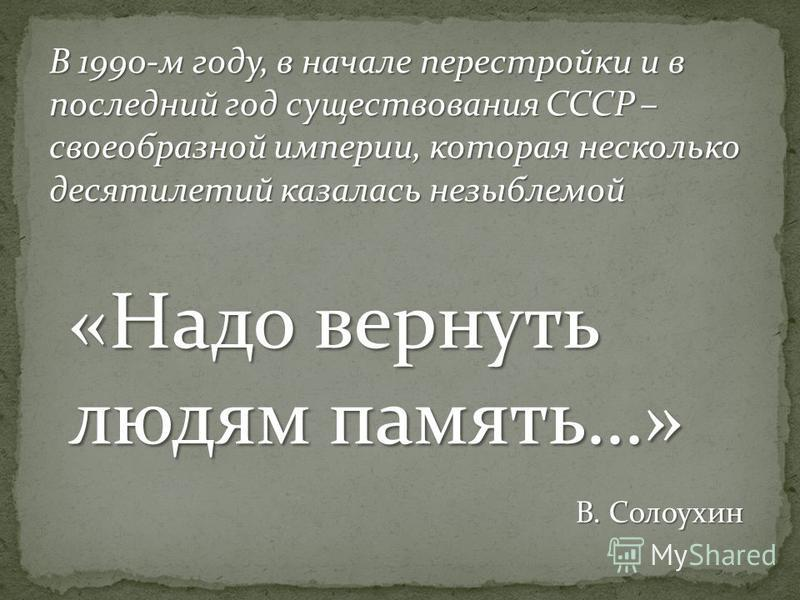 В 1990-м году, в начале перестройки и в последний год существования СССР – своеобразной империи, которая несколько десятилетий казалась незыблемой «Надо вернуть людям память…» В. Солоухин