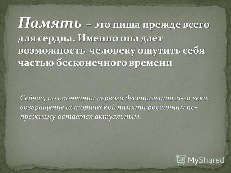 Сейчас, по окончании первого десятилетия 21-го века, возвращение исторической памяти россиянам по- прежнему остается актуальным. Память – это пища прежде всего для сердца. Именно она дает возможность человеку ощутить себя частью бесконечного времени