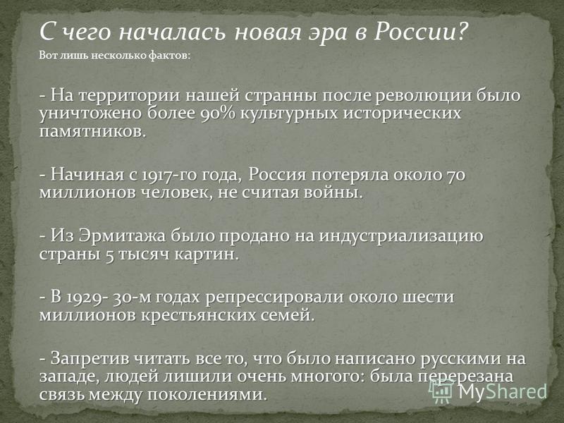 С чего началась новая эра в России? Вот лишь несколько фактов: - На территории нашей странны после революции было уничтожено более 90% культурных исторических памятников. - Начиная с 1917-го года, Россия потеряла около 70 миллионов человек, не считая