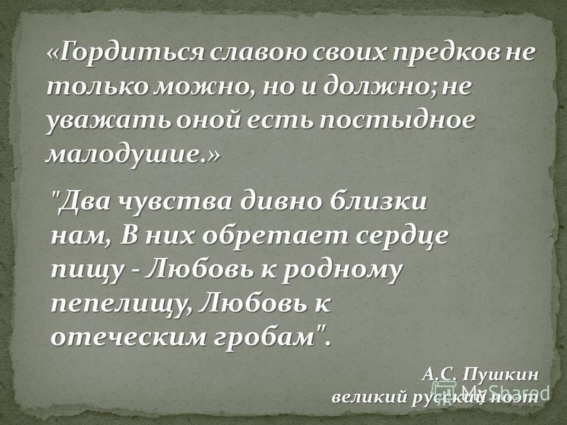 Два чувства дивно близки нам, В них обретает сердце пищу - Любовь к родному пепелищу, Любовь к отеческим гробам. А.С. Пушкин великий русский поэт