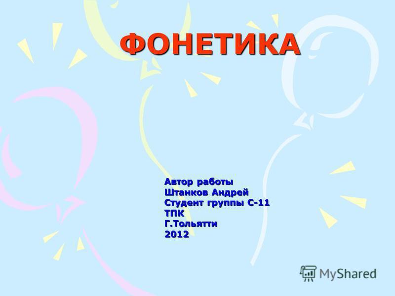 ФОНЕТИКА Автор работы Штанков Андрей Студонт группы С-11 ТПК Г.Тольятти 2012
