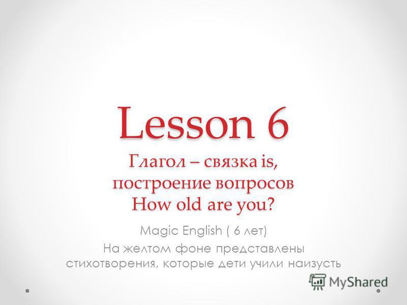 Lesson 6 Глагол – связка is, построение вопросов How old are you? Magic English ( 6 лет) На желтом фоне представлены стихотворения, которые дети учили наизусть