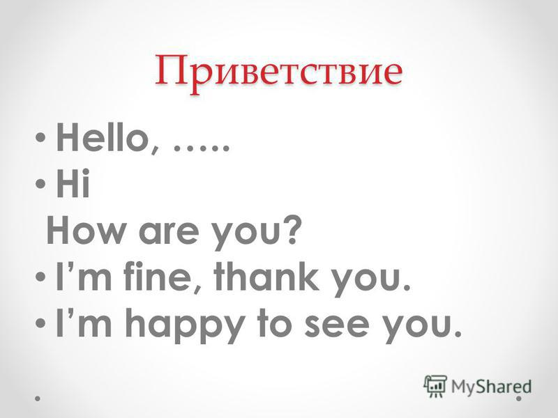 Приветствие Hello, ….. Hi How are you? Im fine, thank you. Im happy to see you.
