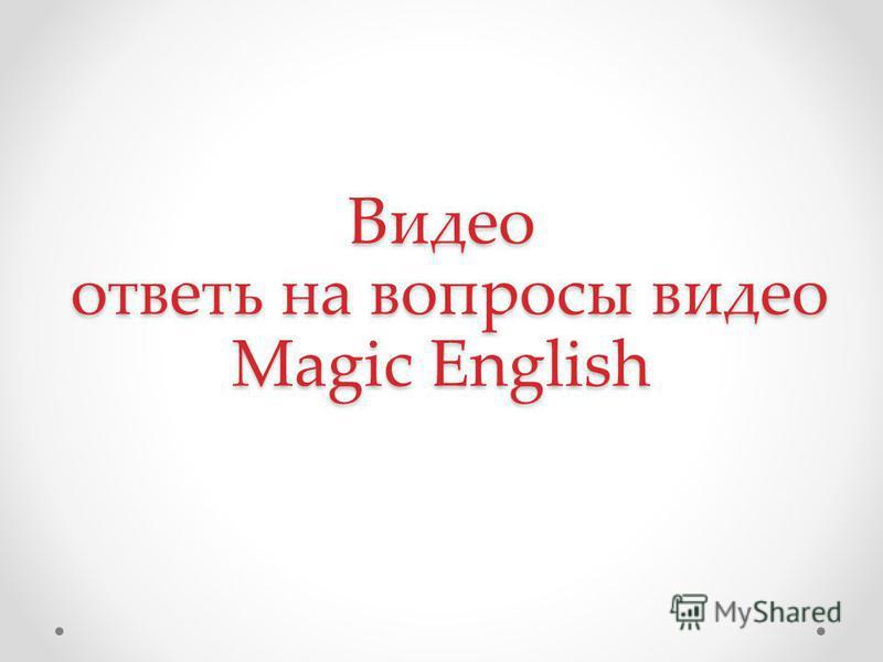 Видео ответь на вопросы видео Magic English