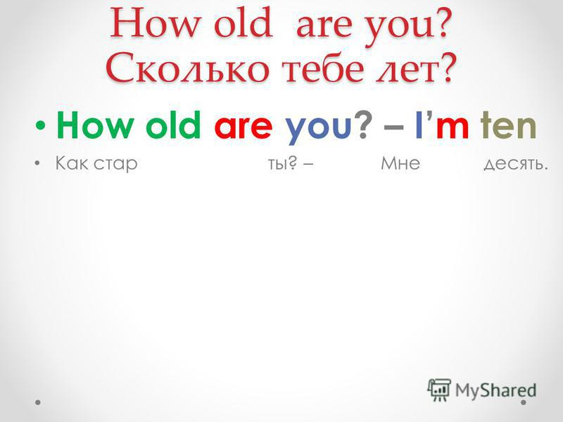 How old are you? Сколько тебе лет? How old are you? – Im ten Как стар ты? – Мне десять.
