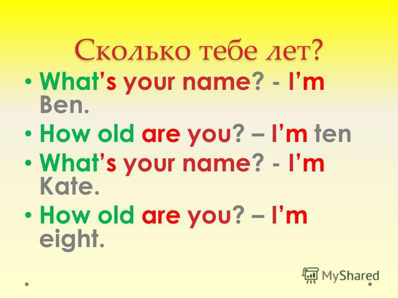 Сколько тебе лет? Whats your name? - Im Ben. How old are you? – Im ten Whats your name? - Im Kate. How old are you? – Im eight.
