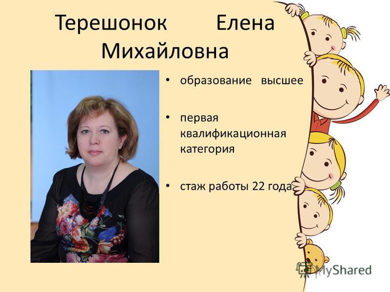 Терешонок Елена Михайловна образование высшее первая квалификационная категория стаж работы 22 года