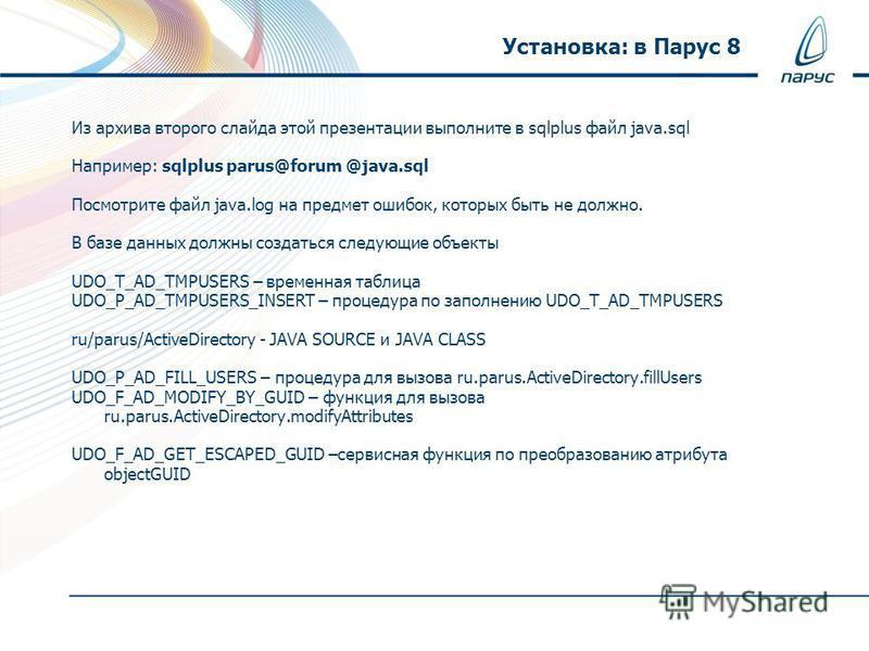 Из архива второго слайда этой презентации выполните в sqlplus файл java.sql Например: sqlplus parus@forum @java.sql Посмотрите файл java.log на предмет ошибок, которых быть не должно. В базе данных должны создаться следующие объекты UDO_T_AD_TMPUSERS
