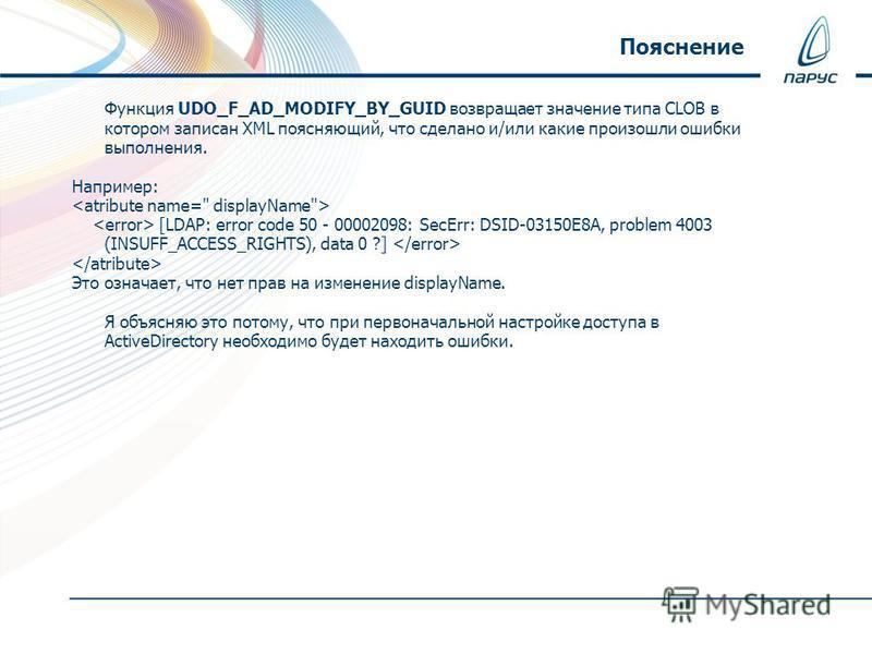 Функция UDO_F_AD_MODIFY_BY_GUID возвращает значение типа CLOB в котором записан XML поясняющий, что сделано и/или какие произошли ошибки выполнения. Например: [LDAP: error code 50 - 00002098: SecErr: DSID-03150E8A, problem 4003 (INSUFF_ACCESS_RIGHTS)