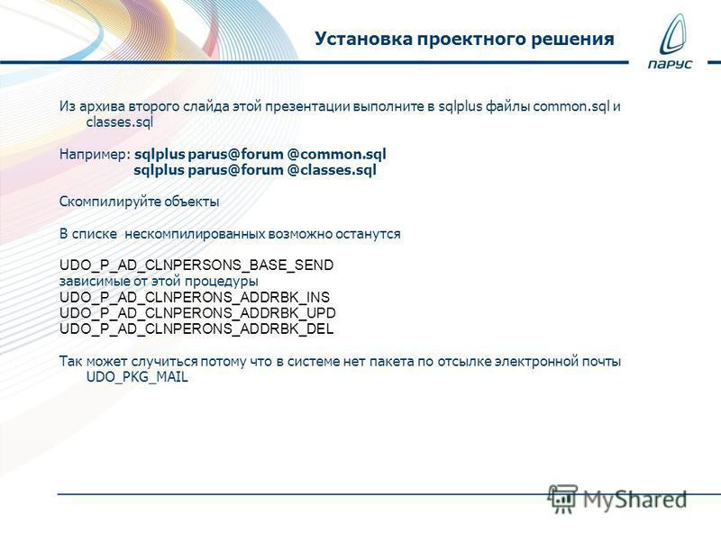 Из архива второго слайда этой презентации выполните в sqlplus файлы common.sql и classes.sql Например: sqlplus parus@forum @common.sql sqlplus parus@forum @classes.sql Скомпилируйте объекты В списке нескомпилированных возможно останутся UDO_P_AD_CLNP