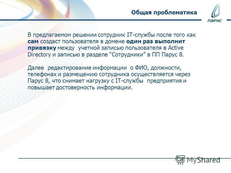 В предлагаемом решении сотрудник IT-службы после того как сам создаст пользователя в домене один раз выполнит привязку между учетной записью пользователя в Active Directory и записью в разделе Сотрудники в ПП Парус 8. Далее редактирование информации