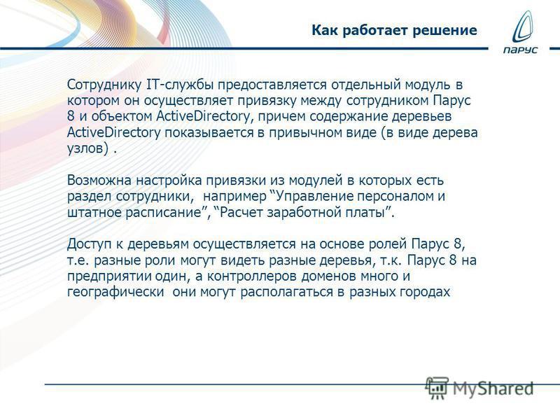 Сотруднику IT-службы предоставляется отдельный модуль в котором он осуществляет привязку между сотрудником Парус 8 и объектом ActiveDirectory, причем содержание деревьев ActiveDirectory показывается в привычном виде (в виде дерева узлов). Возможна на