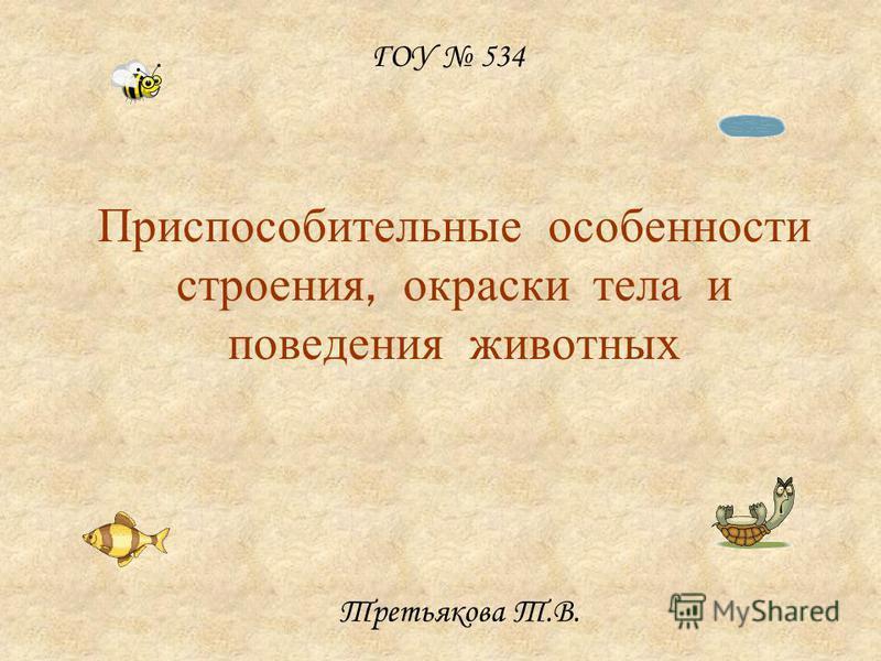 Приспособительные особенности строения, окраски тела и поведения животных Третьякова Т.В. ГОУ 534