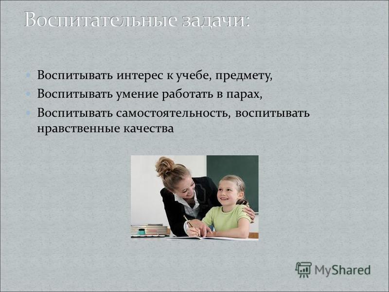 Воспитывать интерес к учебе, предмету, Воспитывать умение работать в парах, Воспитывать самостоятельность, воспитывать нравственные качества