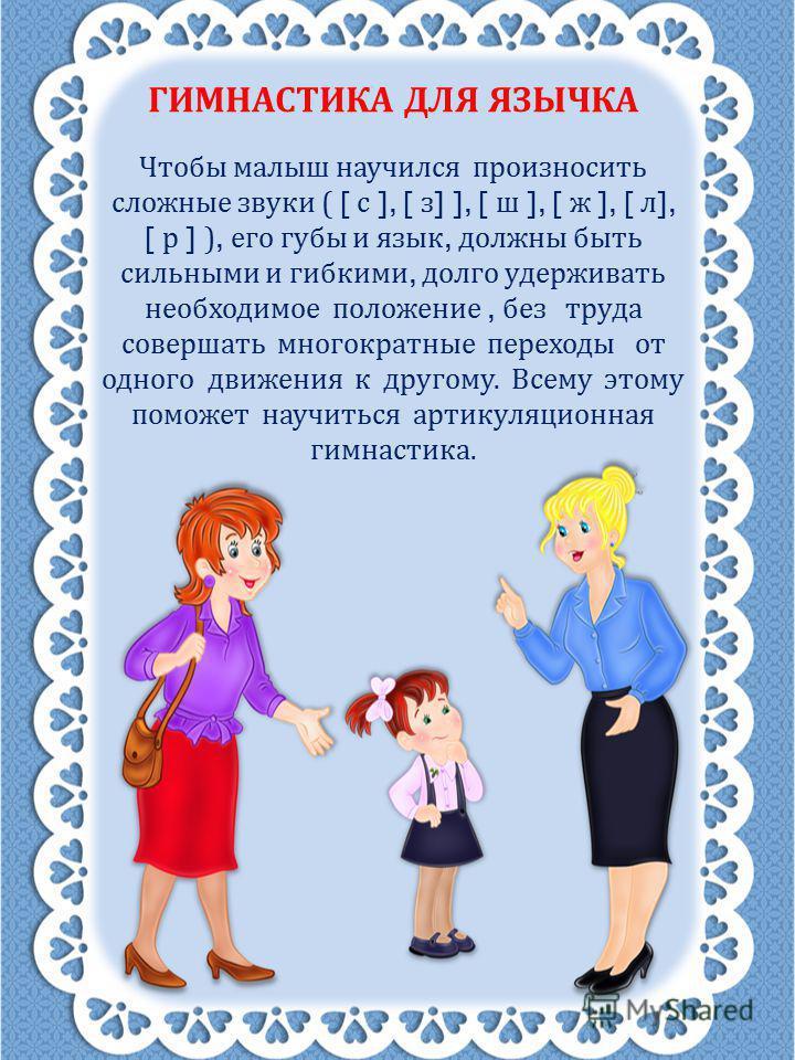 ГИМНАСТИКА ДЛЯ ЯЗЫЧКА Чтобы малыш научился произносить сложные звуки ( [ с ], [ з ] ], [ ш ], [ ж ], [ л ], [ р ] ), его губы и язык, должны быть сильными и гибкими, долго удерживать необходимое положение, без труда совершать многократные переходы от