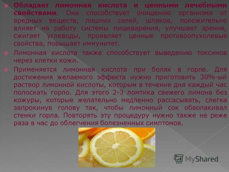 Обладает лимонная кислота и ценными лечебными свойствами. Она способствует очищению организма от вредных веществ, лишних солей, шлаков, положительно влияет на работу системы пищеварения, улучшает зрение, сжигает углеводы, проявляет ценные противоопух