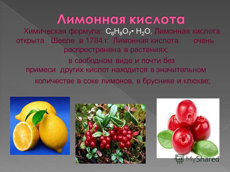 Химическая формула: С 6 Н 8 О 7 H 2 O. Лимонная кислота открыта Шееле в 1784 г. Лимонная кислота очень распространена в растениях; в свободном виде и почти без примеси других кислот находится в значительном количестве в соке лимонов, в бруснике и клю