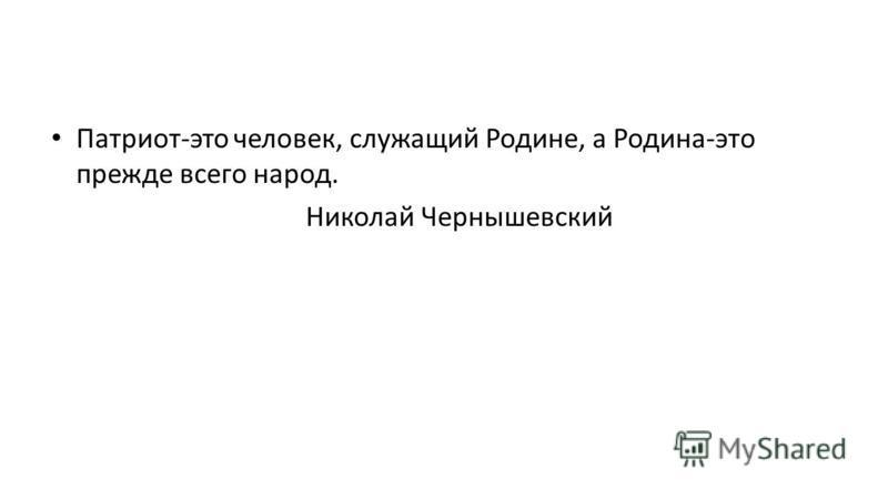 Патриот-это человек, служащий Родине, а Родина-это прежде всего народ. Николай Чернышевский