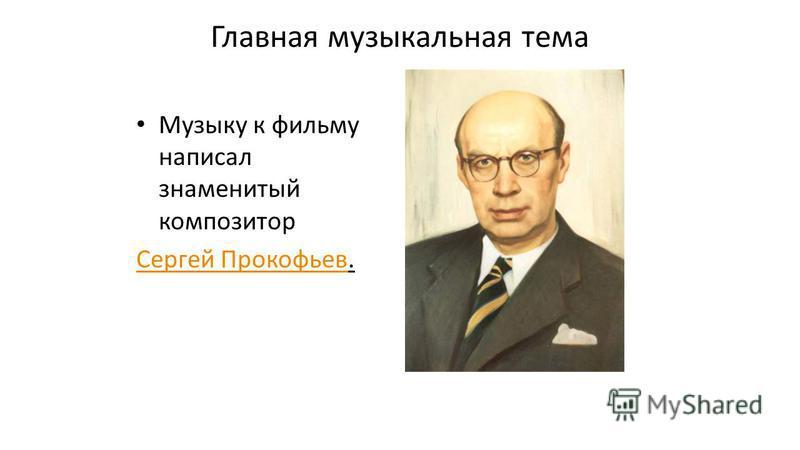 Главная музыкальная тема Музыку к фильму написал знаменитый композитор Сергей Прокофьев Сергей Прокофьев.