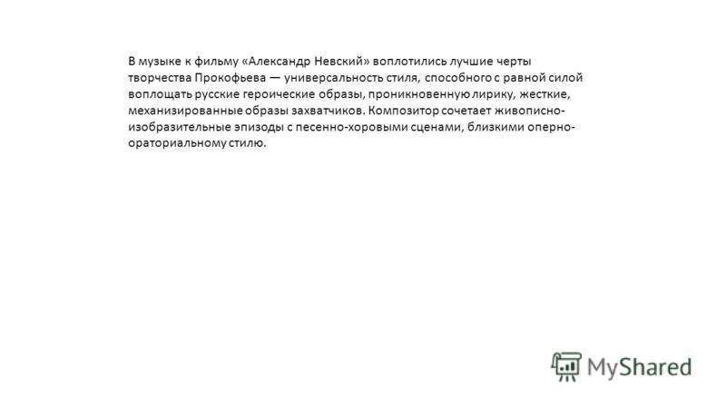 В музыке к фильму «Александр Невский» воплотились лучшие черты творчества Прокофьева универсальность стиля, способного с равной силой воплощать русские героические образы, проникновенную лирику, жесткие, механизированные образы захватчиков. Композито