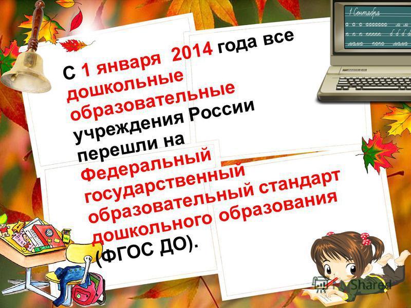 С 1 января 2014 года все дошкольные образовательные учреждения России перешли на Федеральный государственный образовательный стандарт дошкольного образования (ФГОС ДО).