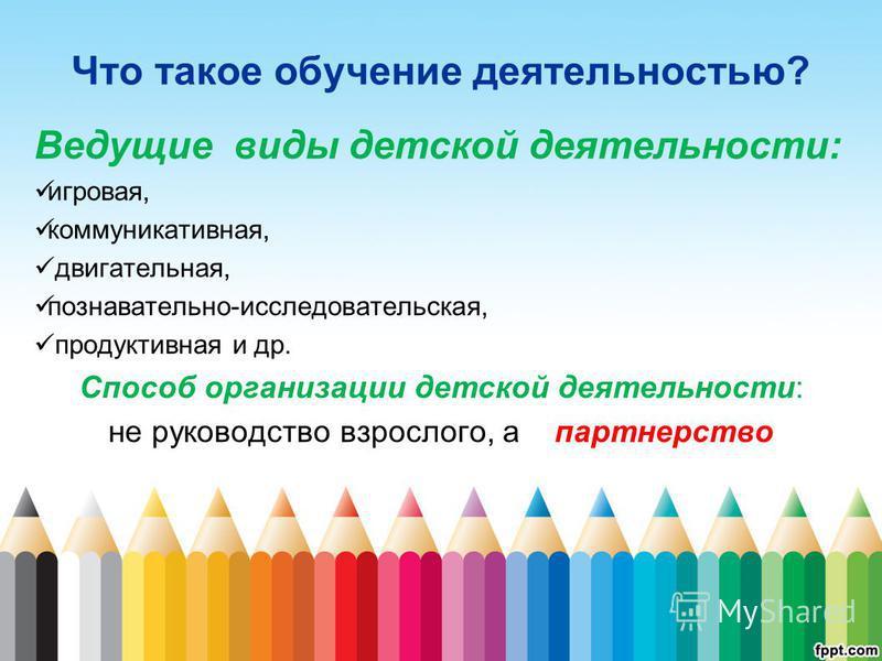Что такое обучение деятельностью? Ведущие виды детской деятельности: игровая, коммуникативная, двигательная, познавательно-исследовательская, продуктивная и др. Способ организации детской деятельности: не руководство взрослого, а партнерство