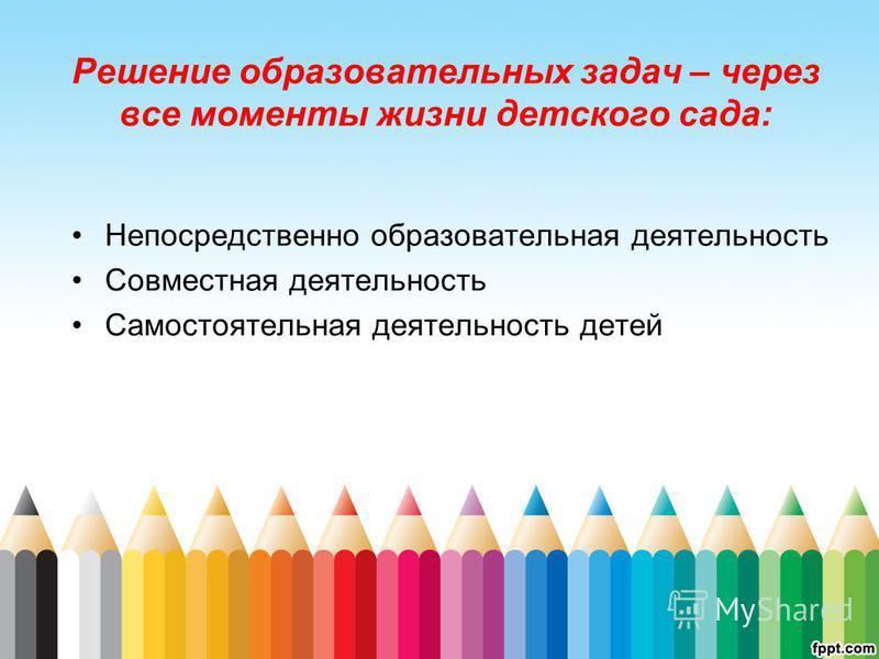 Решение образовательных задач – через все моменты жизни детского сада: Непосредственно образовательная деятельность Совместная деятельность Самостоятельная деятельность детей