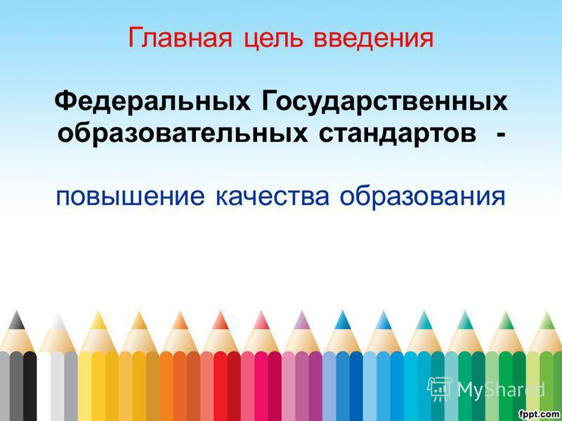 Главная цель введения Федеральных Государственных образовательных стандартов - повышение качества образования