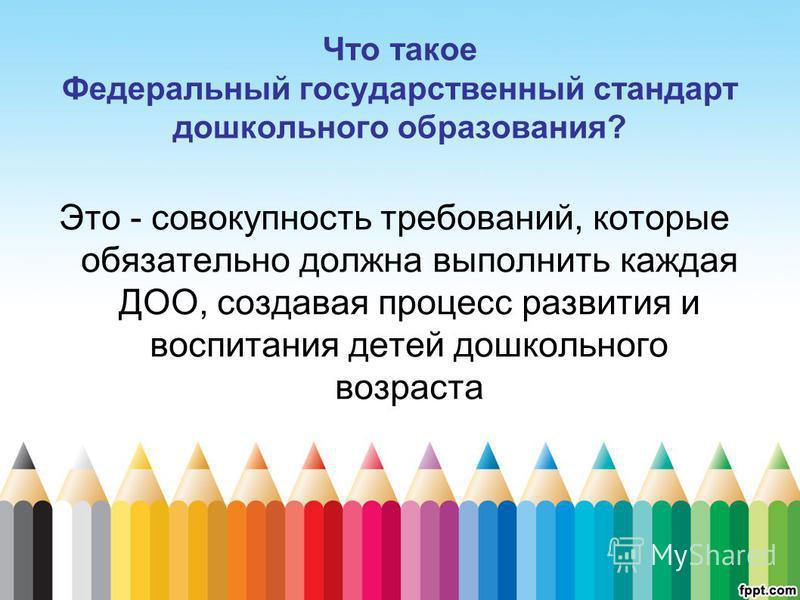 Что такое Федеральный государственный стандарт дошкольного образования? Это - совокупность требований, которые обязательно должна выполнить каждая ДОО, создавая процесс развития и воспитания детей дошкольного возраста