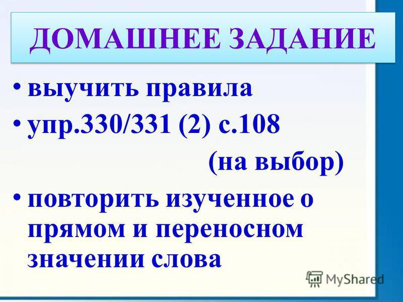 выучить правила упр.330/331 (2) с.108 (на выбор) повторить изученное о прямом и переносном значении слова ДОМАШНЕЕ ЗАДАНИЕ