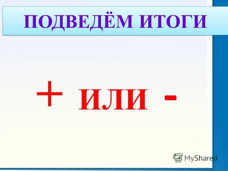 + ИЛИ - ПОДВЕДЁМ ИТОГИ
